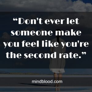 """""""Don't ever let someone make you feel like you're the second rate."""""""