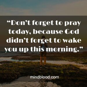 """""""Don't forget to pray today, because God didn't forget to wake you up this morning."""""""