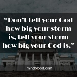 """""""Don't tell your God how big your storm is, tell your storm how big your God is."""""""