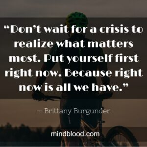 """""""Don't wait for a crisis to realize what matters most. Put yourself first right now. Because right now is all we have."""""""