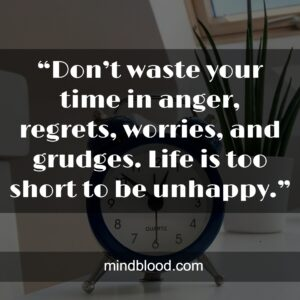 """""""Don't waste your time in anger, regrets, worries, and grudges. Life is too short to be unhappy."""""""
