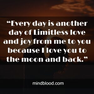 """""""Every day is another day of Limitless love and joy from me to you because I love you to the moon and back."""""""