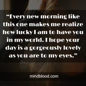 """""""Every new morning like this one makes me realize how lucky I am to have you in my world. I hope your day is a gorgeously lovely as you are to my eyes."""""""