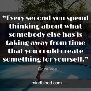 """""""Every second you spend thinking about what somebody else has is taking away from time that you could create something for yourself."""""""