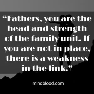 """""""Fathers, you are the head and strength of the family unit. If you are not in place, there is a weakness in the link."""""""