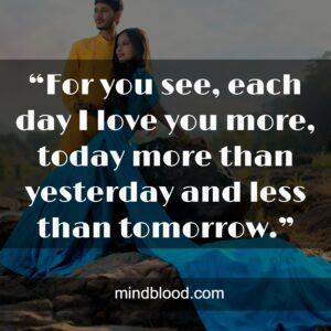 """""""For you see, each day I love you more, today more than yesterday and less than tomorrow."""""""