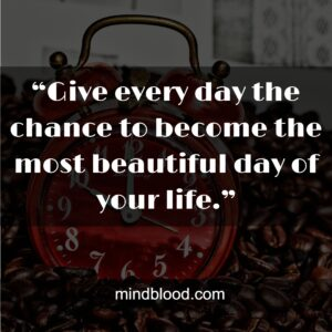 """""""Give every day the chance to become the most beautiful day of your life."""""""