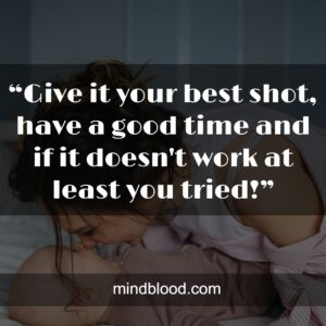 """""""Give it your best shot, have a good time and if it doesn't work at least you tried!"""""""