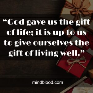 """""""God gave us the gift of life; it is up to us to give ourselves the gift of living well."""""""