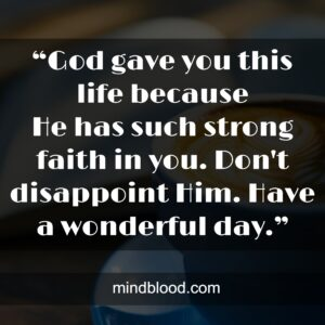 """""""God gave you this life because Hehassuch strong faith in you. Don't disappoint Him.Have a wonderful day."""""""