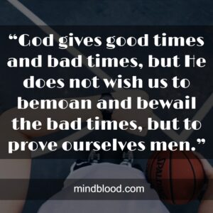 """""""God gives good times and bad times, but He does not wish us to bemoan and bewail the bad times, but to prove ourselves men."""""""