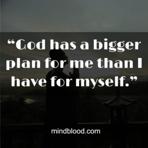 """""""God has a bigger plan for me than I have for myself."""""""