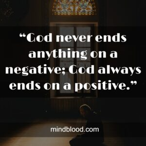 """""""God never ends anything on a negative; God always ends on a positive."""""""