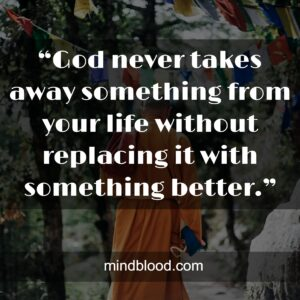 """""""God never takes away something from your life without replacing it with something better."""""""