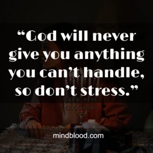 """""""God will never give you anything you can't handle, so don't stress."""""""