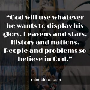 """""""God will use whatever he wants to display his glory. Heavens and stars. History and nations. People and problems so believe in God."""""""