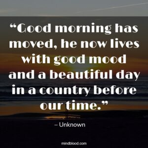 """""""Good morning has moved, he now lives with good mood and a beautiful day in a country before our time."""""""