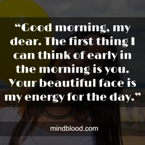 """""""Good morning, my dear. The first thing I can think of early in the morning is you. Your beautiful face is my energy for the day."""""""