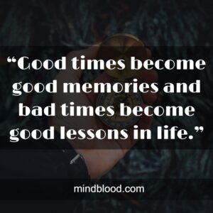 """""""Good times become good memories and bad times become good lessons in life."""""""
