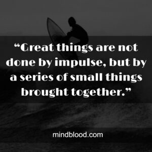 """""""Great things are not done by impulse, but by a series of small things brought together."""""""