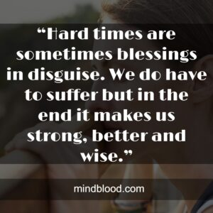 """""""Hard times are sometimes blessings in disguise. We do have to suffer but in the end it makes us strong, better and wise."""""""