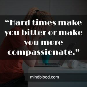 """""""Hard times make you bitter or make you more compassionate."""""""