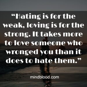 """""""Hating is for the weak, loving is for the strong. It takes more to love someone who wronged you than it does to hate them."""""""
