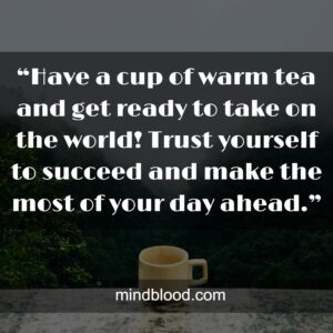 """""""Have a cup of warm tea and get ready to take on the world! Trust yourself to succeed and make the most of your day ahead."""""""