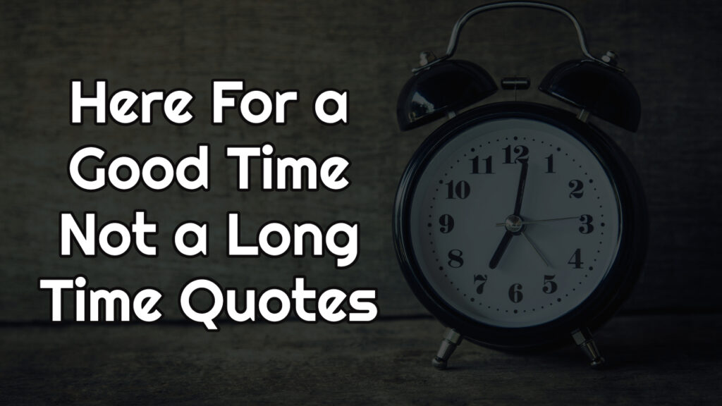 Here For a Good Time Not a Long Time Quotes