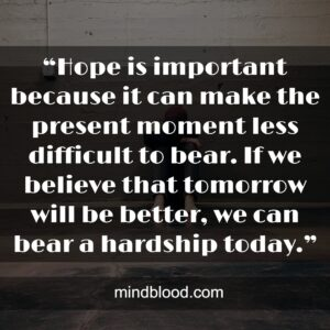 """""""Hope is important because it can make the present moment less difficult to bear. If we believe that tomorrow will be better, we can bear a hardship today."""""""