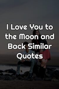 I Love You to the Moon and Back Similar Quotes