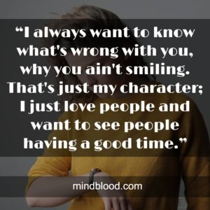 """""""I always want to know what's wrong with you, why you ain't smiling. That's just my character; I just love people and want to see people having a good time."""""""