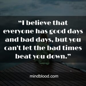 """""""I believe that everyone has good days and bad days, but you can't let the bad times beat you down."""""""