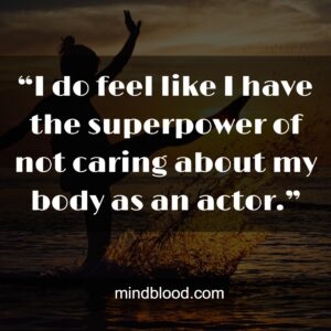 """""""I do feel like I have the superpower of not caring about my body as an actor."""""""