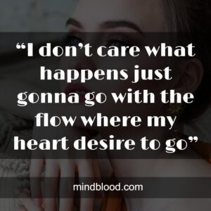 """""""I don't care what happens just gonna go with the flow where my heart desire to go"""""""