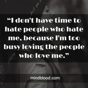 """""""I don't have time to hate people who hate me, because I'm too busy loving the people who love me."""""""