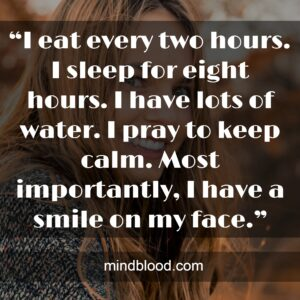 """""""I eat every two hours. I sleep for eight hours. I have lots of water. I pray to keep calm. Most importantly, I have a smile on my face."""""""