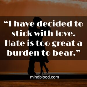 """""""I have decided to stick with love. Hate is too great a burden to bear."""""""