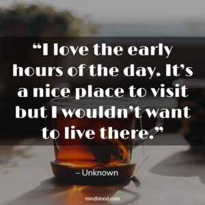 """""""I love the early hours of the day. It's a nice place to visit but I wouldn't want to live there."""""""