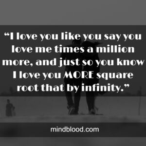 """""""I love you like you say you love me times a million more, and just so you know I love you MORE square root that by infinity."""""""
