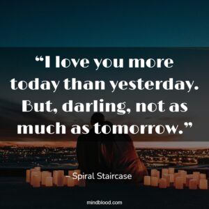 """""""I love you more today than yesterday. But, darling, not as much as tomorrow."""""""
