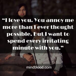 """""""I love you. You annoy me more than I ever thought possible. But I want to spend every irritating minute with you."""""""