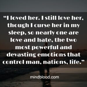 """""""I loved her. I still love her, though I curse her in my sleep, so nearly one are love and hate, the two most powerful and devasting emotions that control man, nations, life."""""""