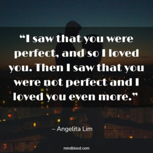 """""""I saw that you were perfect, and so I loved you. Then I saw that you were not perfect and I loved you even more."""""""