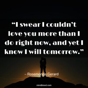 """""""I swear I couldn't love you more than I do right now, and yet I know I will tomorrow."""""""