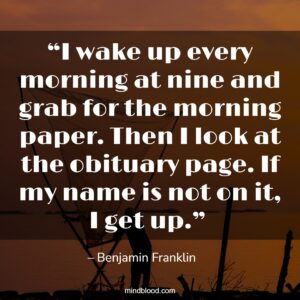 """""""I wake up every morning at nine and grab for the morning paper. Then I look at the obituary page. If my name is not on it, I get up."""""""