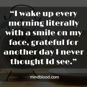 """""""I wake up every morning literally with a smile on my face, grateful for another day I never thought Id see."""""""