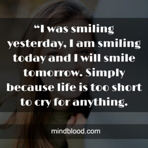 """""""I was smiling yesterday, I am smiling today and I will smile tomorrow. Simply because life is too short to cry for anything."""