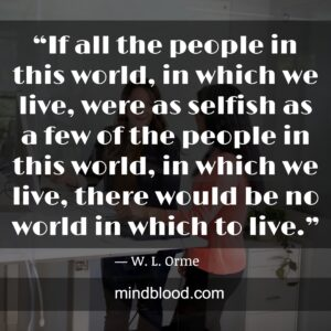 """""""If all the people in this world, in which we live, were as selfish as a few of the people in this world, in which we live, there would be no world in which to live."""""""