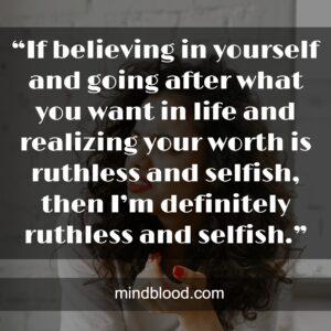 """""""If believing in yourself and going after what you want in life and realizing your worth is ruthless and selfish, then I'm definitely ruthless and selfish."""""""